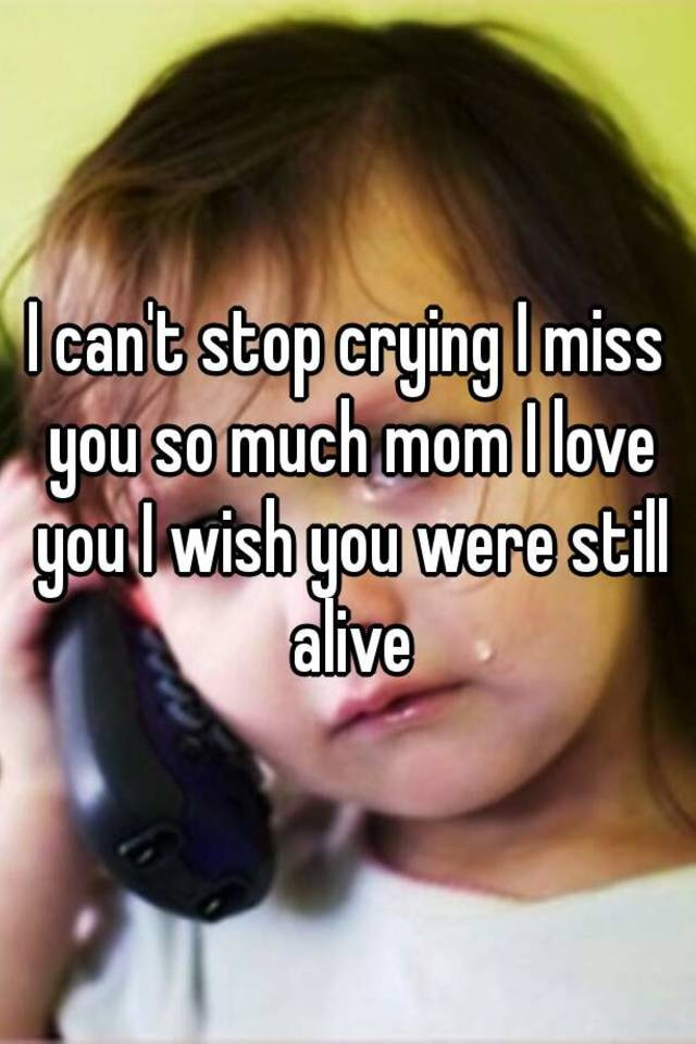 I Cant Stop Crying I Miss You So Much Mom I Love You I Wish You