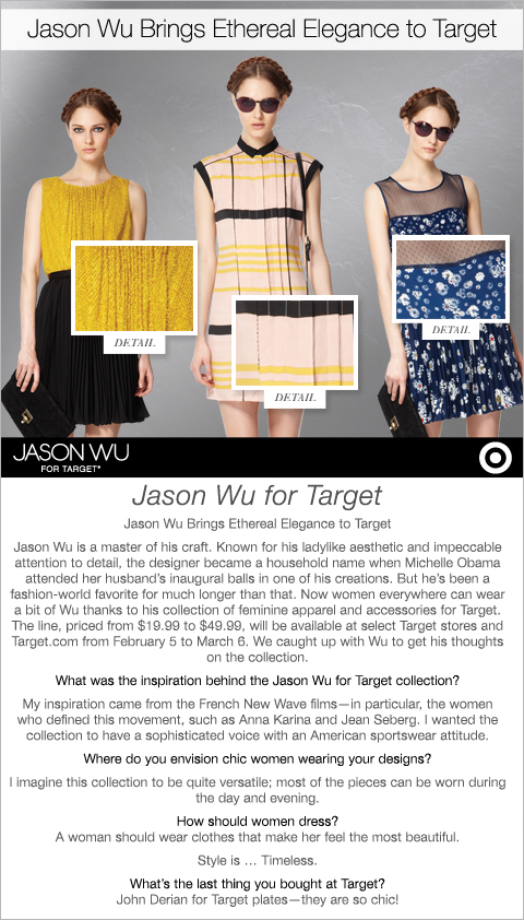 Jason Wu is a master of his craft. Known for his ladylike aesthetic and impeccable attention to detail, the designer became a household name when Michelle Obama attended her husband's inaugural balls in one of his creations. But he's been a fashion-world favorite for much longer than that. - Jason Wu for Target