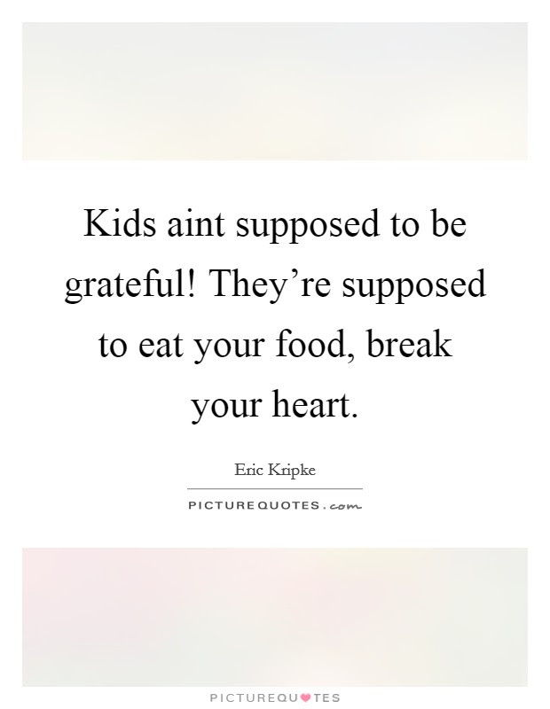 Kids Aint Supposed To Be Grateful Theyre Supposed To Eat Your