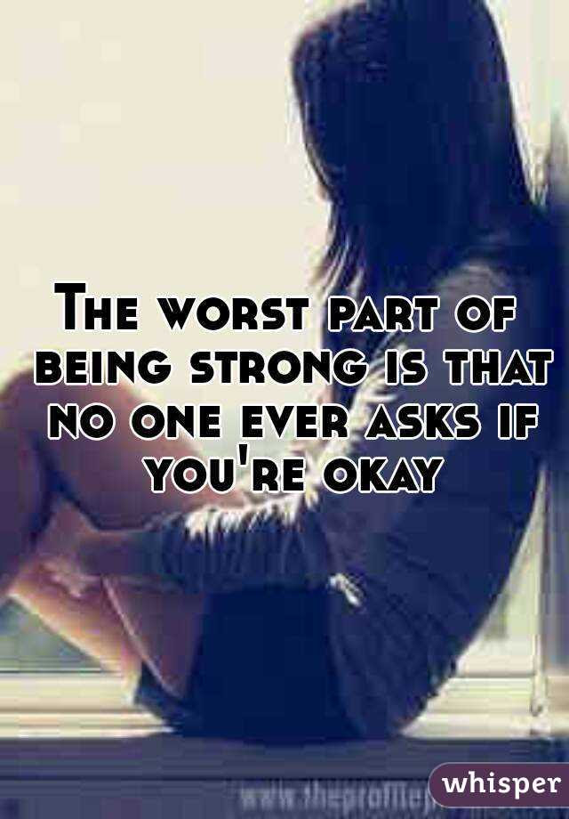 The Worst Part Of Being Strong Is That No One Ever Asks If Youre Okay