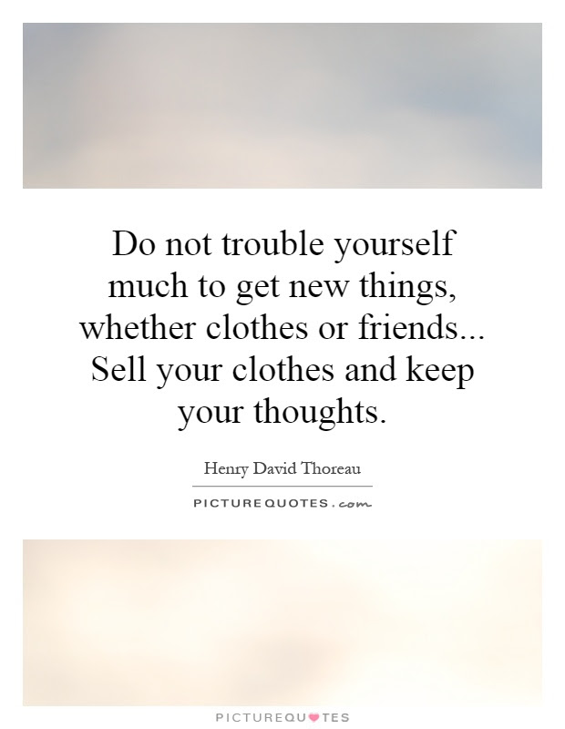Do Not Trouble Yourself Much To Get New Things Whether Clothes