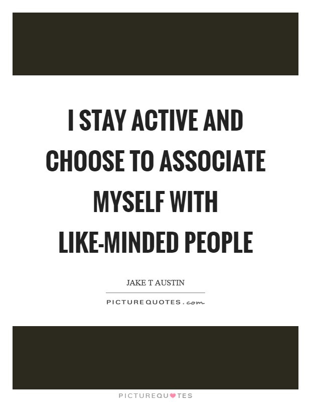 I Stay Active And Choose To Associate Myself With Like Minded