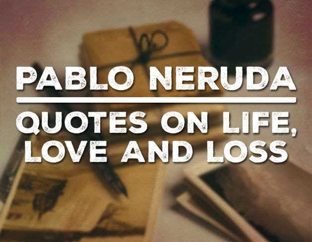 Pablo Nerudas Most Magical Quotes On Love Life And Loss
