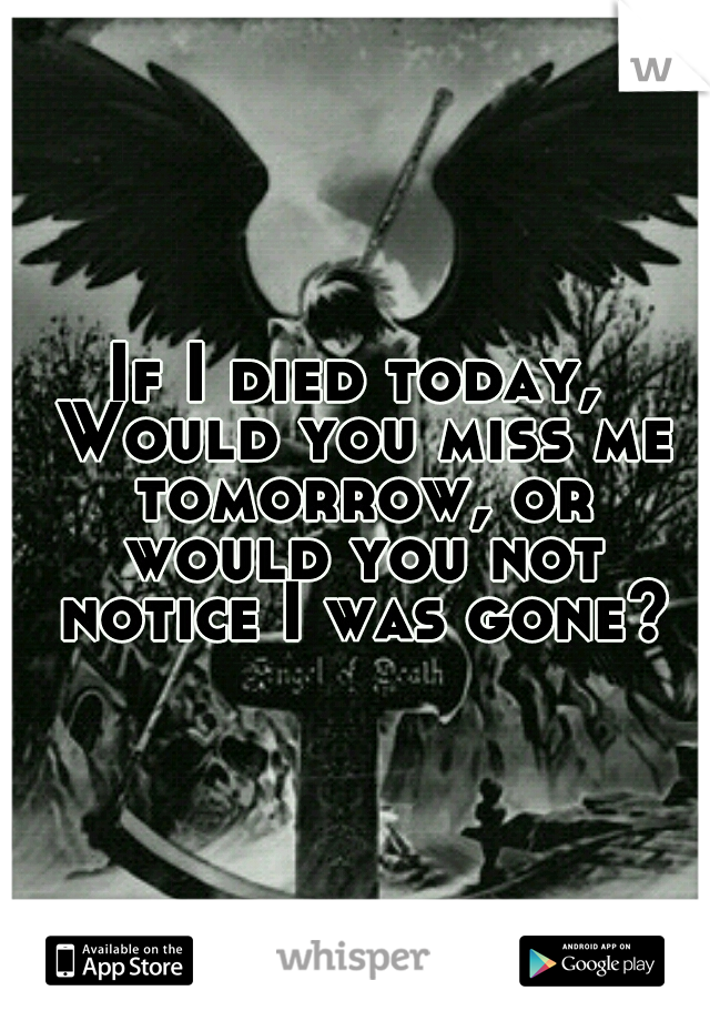 If I Died Today Would You Miss Me Tomorrow Or Would You Not Notice