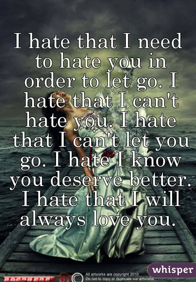 I Hate That I Need To Hate You In Order To Let Go I Hate That I Can