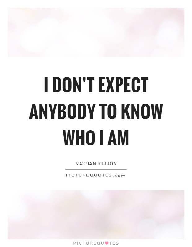 I Dont Expect Anybody To Know Who I Am Picture Quotes