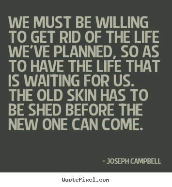 Quote About Life We Must Be Willing To Get Rid Of The Life Weve