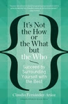 It's Not the How or the What but the Who: Succeed by Surrounding Yourself with the Best