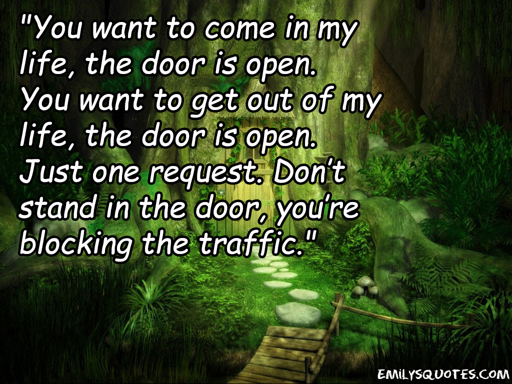 You Want To Come In My Life The Door Is Open You Want To Get Out