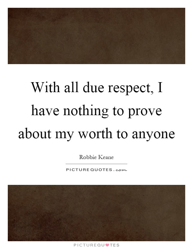 With All Due Respect I Have Nothing To Prove About My Worth To