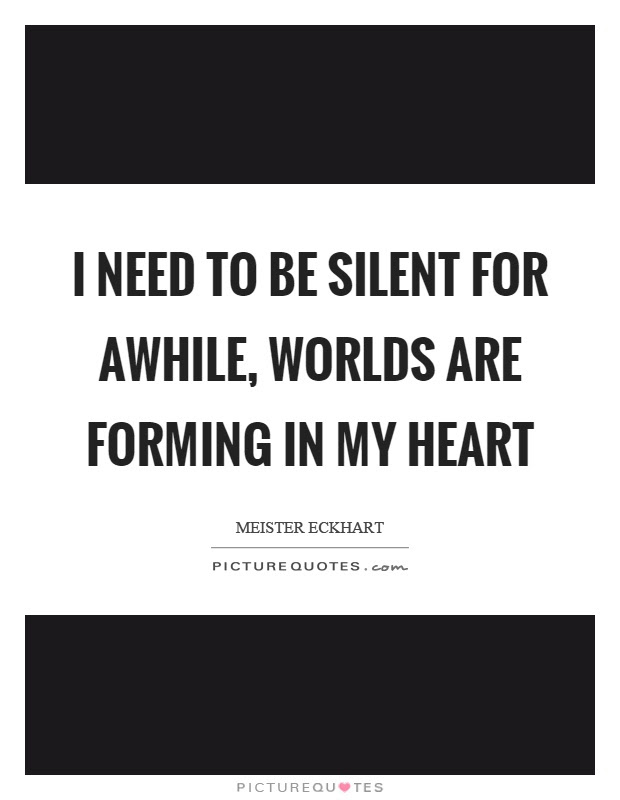 I Need To Be Silent For Awhile Worlds Are Forming In My Heart