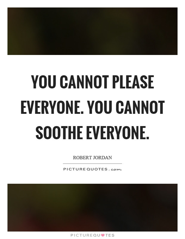 You Cannot Please Everyone You Cannot Soothe Everyone Picture Quotes
