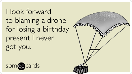 Funny Birthday Ecard: I look forward to blaming a drone for losing a birthday present I never got you.