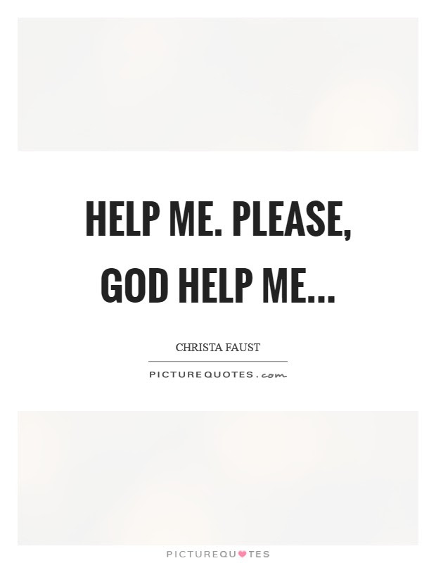 Help Me Please God Help Me Picture Quotes