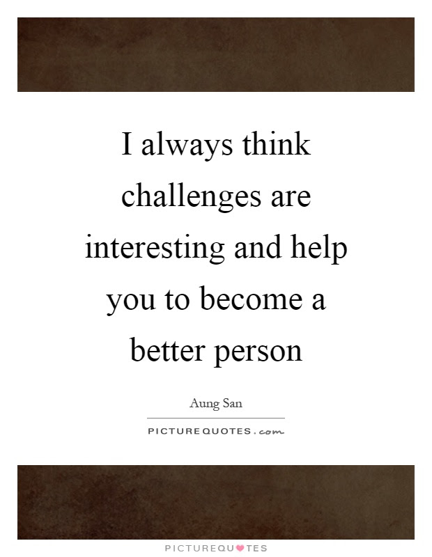 I Always Think Challenges Are Interesting And Help You To Become