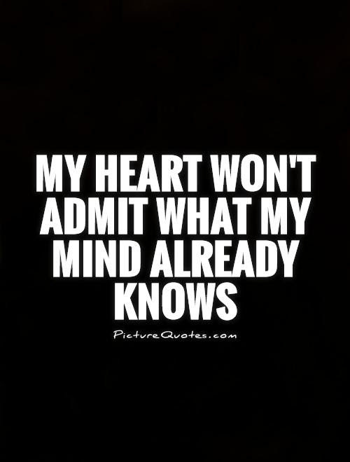 My Heart Wont Admit What My Mind Already Knows Picture Quotes