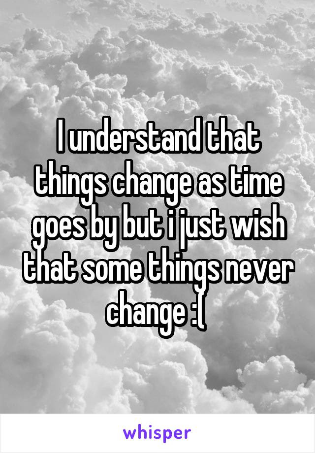 I Understand That Things Change As Time Goes By But I Just Wish That