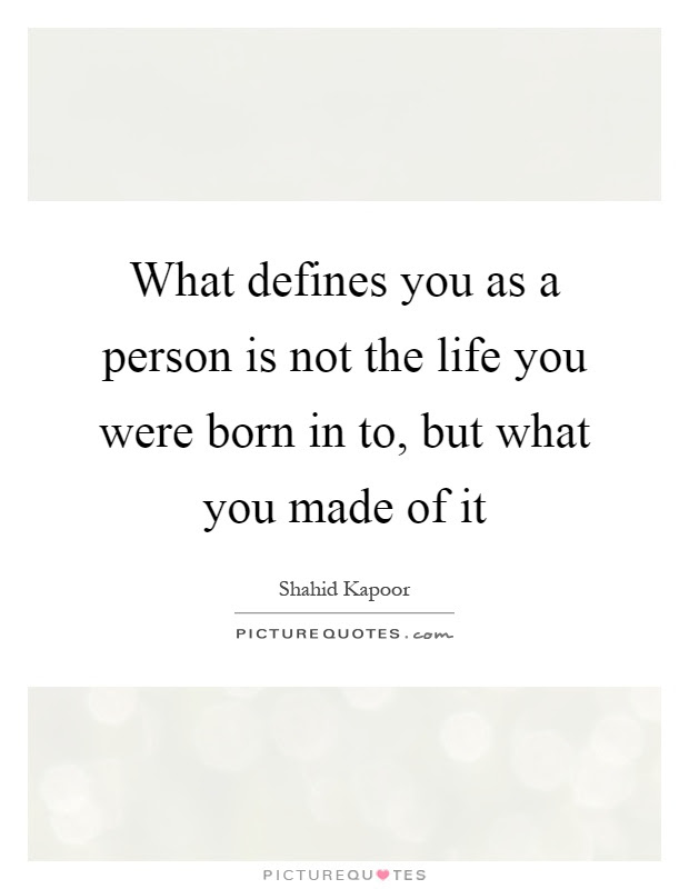 What Defines You As A Person Is Not The Life You Were Born In