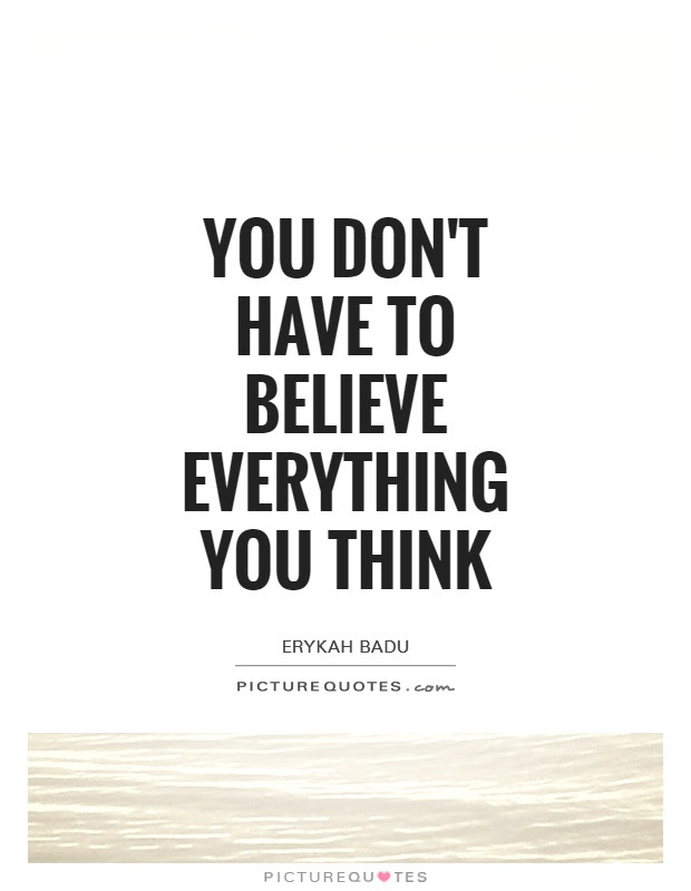 You Dont Have To Believe Everything You Think Picture Quotes