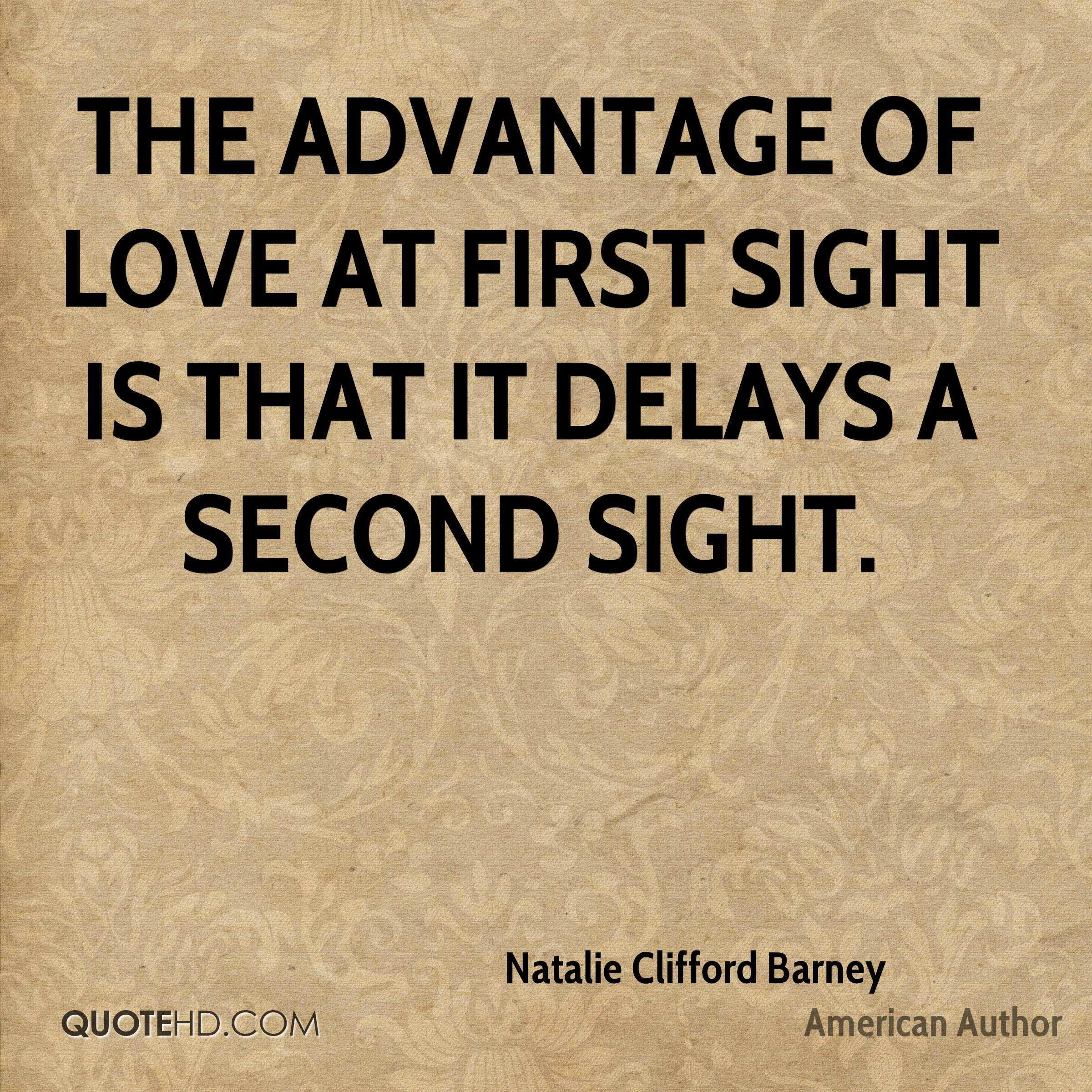 The advantage of love at first sight is that it delays a second sight