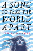 Title: A Song to Take the World Apart, Author: Zan Romanoff