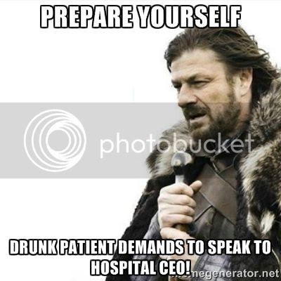 Prepare yourself.  Drunk patient demands to speak to hospital CEO humor meme photo.