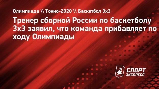 Тренер сборной России побаскетболу 3х3 заявил, что команда прибавляет походу Олимпиады