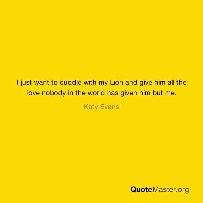 I Just Want To Cuddle With My Lion And Give Him All The Love Nobody
