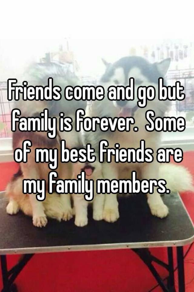 Friends Come And Go But Family Is Forever Some Of My Best Friends