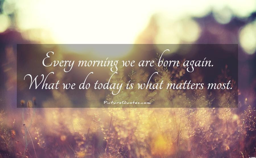 Every Morning We Are Born Again What We Do Today Is What