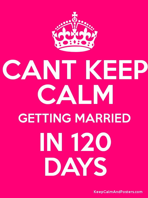 Cant Keep Calm Getting Married In 120 Days Keep Calm And Posters