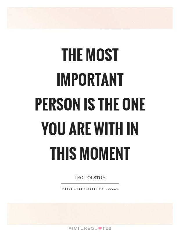 The Most Important Person Is The One You Are With In This Moment