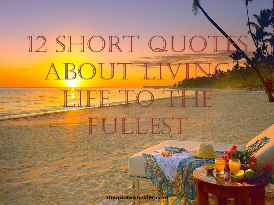 12 Short Quotes About Living Life To The Fullest