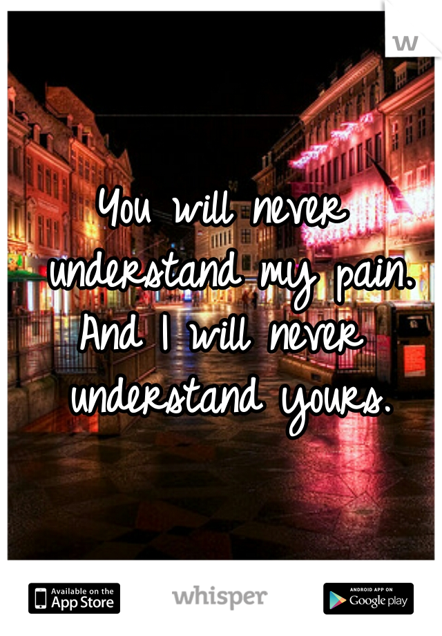 You Will Never Understand My Pain And I Will Never Understand Yours
