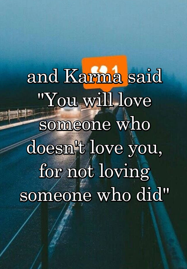 And Karma Said You Will Love Someone Who Doesnt Love You For Not