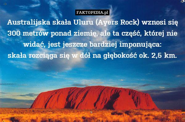 Australijska skała Uluru (Ayers – Australijska skała Uluru (Ayers Rock) wznosi się 300 metrów ponad ziemię, ale ta część, której nie widać, jest jeszcze bardziej imponująca: skała rozciąga się w dół na głębokość ok. 2,5 km.