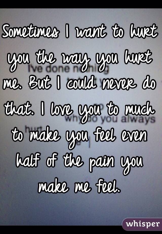 Sometimes I Want To Hurt You The Way You Hurt Me But I Could Never