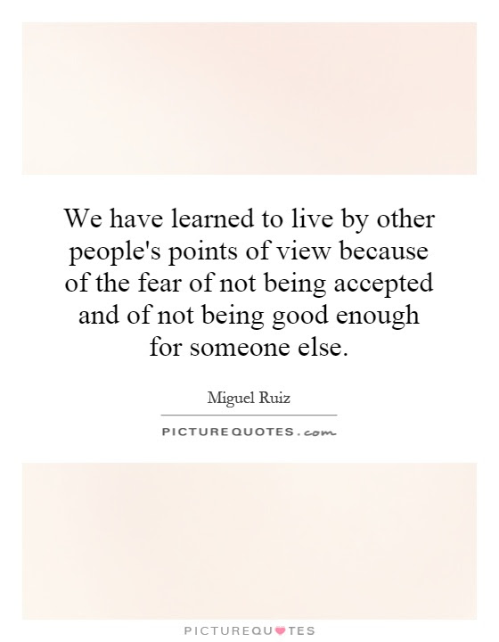 We Have Learned To Live By Other Peoples Points Of View Because