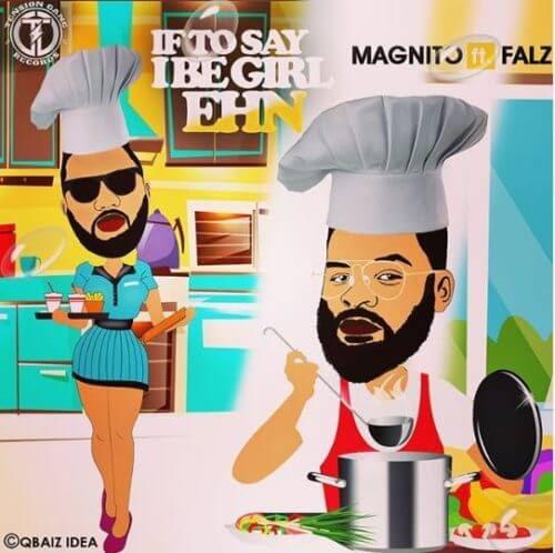 """Magnito x Falz – """"If To Say I Be Girl Ehn"""""""