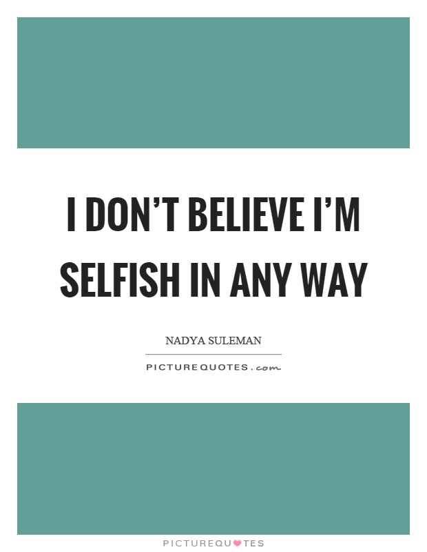 I Dont Believe Im Selfish In Any Way Picture Quotes