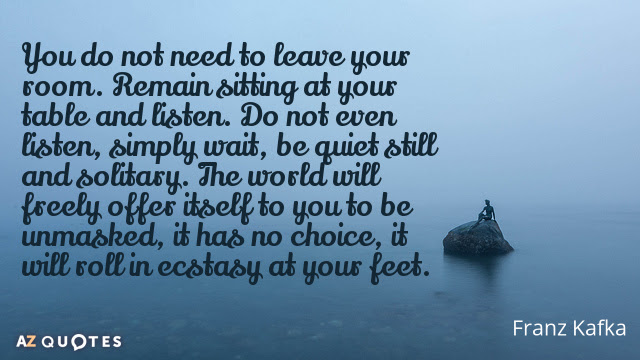 Franz Kafka quote: You do not need to leave your room. Remain sitting at your table...