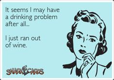 It seems I may have a drinking problem after all…  I just ran out of wine.