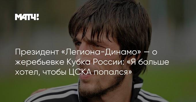 Президент «Легиона-Динамо» — о жеребьевке Кубка России: «Я больше хотел, чтобы ЦСКА попался»