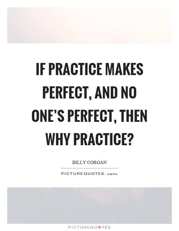 If Practice Makes Perfect And No Ones Perfect Then Why