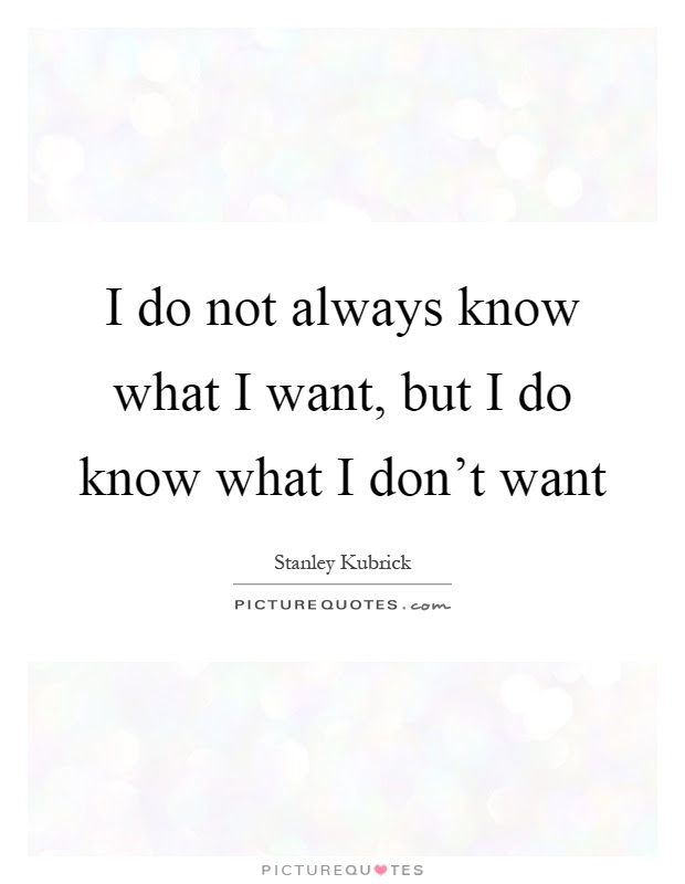 I Do Not Always Know What I Want But I Do Know What I Dont Want