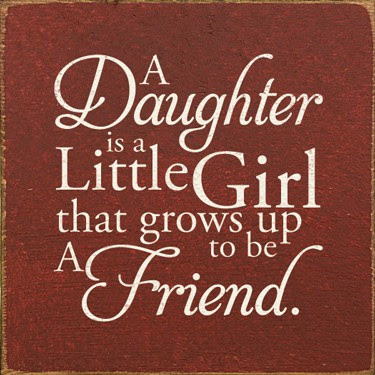 A Daughter Is A Little Girl That Grows Up To Be A Friend Unknown