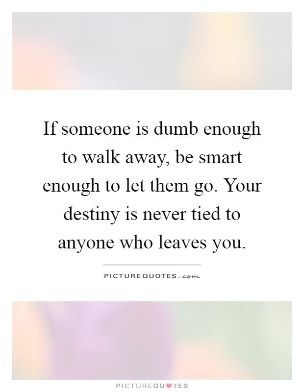 If Someone Is Dumb Enough To Walk Away Be Smart Enough To Let