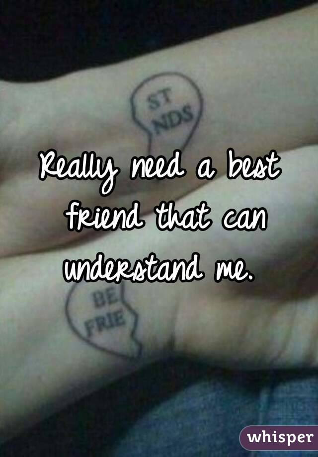 Really Need A Best Friend That Can Understand Me