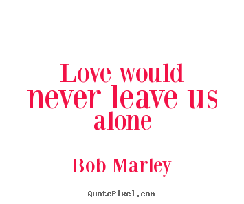 Quotes About Love Love Would Never Leave Us Alone