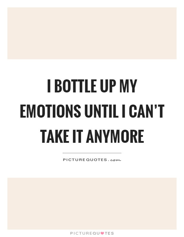 I Bottle Up My Emotions Until I Cant Take It Anymore Picture Quotes